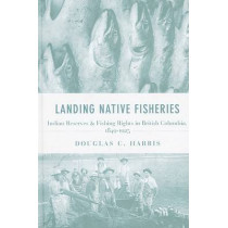 Landing Native Fisheries: Indian Reserves and Fishing Rights in British Columbia, 1849-1925 by Douglas C. Harris, 9780774814195
