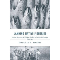 Landing Native Fisheries: Indian Reserves and Fishing Rights in British Columbia, 1849-1925 by Douglas C. Harris, 9780774814201