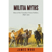 Militia Myths: Ideas of the Canadian Citizen Soldier, 1896-1921 by James Wood, 9780774817660