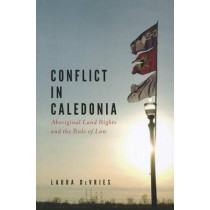 Conflict in Caledonia: Aboriginal Land Rights and the Rule of Law by Laura DeVries, 9780774821858