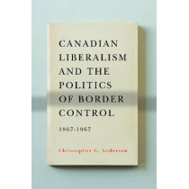Canadian Liberalism and the Politics of Border Control, 1867-1967 by Christopher G. Anderson, 9780774823920