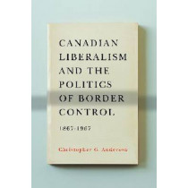 Canadian Liberalism and the Politics of Border Control, 1867-1967 by Christopher G. Anderson, 9780774823937