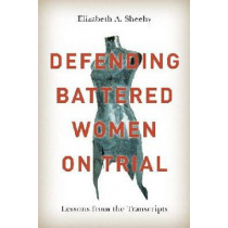 Defending Battered Women on Trial: Lessons from the Transcripts by Elizabeth A. Sheehy, 9780774826518