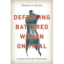 Defending Battered Women on Trial: Lessons from the Transcripts by Elizabeth A. Sheehy, 9780774826525