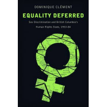 Equality Deferred: Sex Discrimination and British Columbia's Human Rights State, 1953-84 by Dominique Clement, 9780774827492