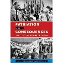 Patriation and Its Consequences: Constitution Making in Canada by Lois Harder, 9780774828628