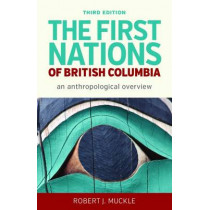 The First Nations of British Columbia, Third Edition: An Anthropological Overview by Robert J. Muckle, 9780774828734