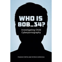 Who Is Bob_34?: Investigating Child Cyberpornography by Patrice Corriveau, 9780774829687
