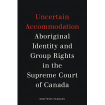 Uncertain Accommodation: Aboriginal Identity and Group Rights in the Supreme Court of Canada by Dimitrios Panagos, 9780774832397