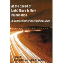 At the Speed of Light There is Only Illumination: A Reappraisal of Marshall McLuhan by John Moss, 9780776605722