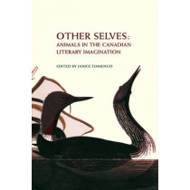 Other Selves: Animals in the Canadian Literary Imagination by Janice Fiamengo, 9780776606453