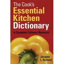 The Cook's Essential Kitchen Dictionary: A Complete Culinary Resource by Jacques Rolland, 9780778800989