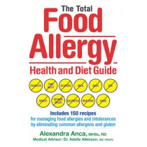 The Total Food Allergy Health and Diet Guide: Includes 150 Recipes for Managing Food Allergies and Intolerances by Eliminating Common Allergens and Gluten by Alexandra Anca, 9780778804208