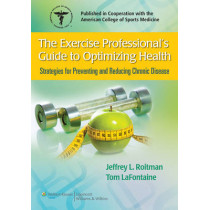 The Exercise Professional's Guide to Optimizing Health: Strategies for Preventing and Reducing Chronic Disease by Jeffrey L. Roitman, 9780781775489