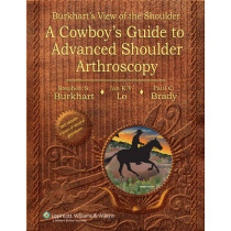 Burkhart's View of the Shoulder: A Cowboy's Guide to Advanced Shoulder Arthroscopy by Stephen Burkhart, 9780781780001