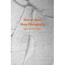 How to Read Maya Hieroglyphs by John Montgomery, 9780781810203