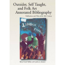 Self-taught, Outsider and Folk Art Annotated Bibliography: Publications and Films of the 20th Century by Betty-Carol Sellen, 9780786410569