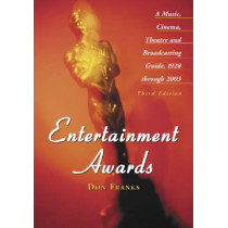 Entertainment Awards: A Music, Cinema, Theatre and Broadcasting Guide, 1928 Through 2003 by Don Franks, 9780786417988