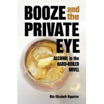 Booze and the Private Eye: Alcohol in the Hard-Boiled Novel by Rita Elizabeth Rippetoe, 9780786418992