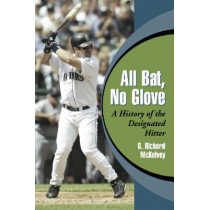 All Bat, No Glove: A History of the Designated Hitter by Richard McKelvey, 9780786419449