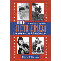 The Fifty Finest Athletes of the 20th Century: A Worldwide Reference by Robert J. Condon, 9780786420339