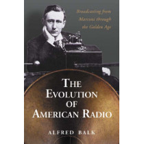 The Rise of Radio, from Marconi Through the Golden Age by Alfred Balk, 9780786423682