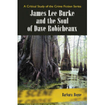 James Lee Burke and the Soul of Dave Robicheaux: A Critical Study of the Crime Fiction Series by Barbara Bogue, 9780786426225