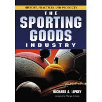 The Sporting Goods Industry: History, Practices and Products by Richard A. Lipsey, 9780786427185