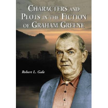 Characters and Plots in the Fiction of Graham Greene by Robert L. Gale, 9780786427208