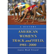 American Women's Track and Field, 1981-2000: A History by Louise Mead Tricard, 9780786429738