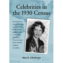 Celebrities in the 1930 Census: Household Data of More Than 2,500 U.S. Actors, Musicians, Scientists, Athletes, Writers, Politicians and Other Public Figures by Allan R. Ellenberger, 9780786434114