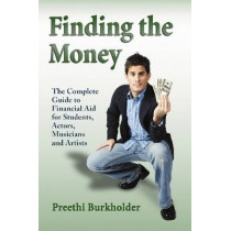 Finding the Money: The Complete Guide to Financial Aid for Students, Actors, Musicians and Artists by Preethi Burkholder, 9780786436927