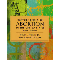 Encyclopedia of Abortion in the United States by Louis J. Palmer, Jr., 9780786438389