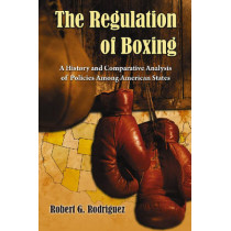 The Regulation of Boxing: A History and Comparative Analysis of Policies Among American States by Robert G. Rodriguez, 9780786438624