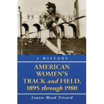 American Women's Track and Field: A History, 1895 Through 1980 by Louise Mead Tricard, 9780786438938