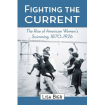 Fighting the Current: The Rise of American Women's Swimming, 1870-1926 by Lisa Bier, 9780786440283