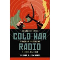Cold War Radio: The Dangerous History of American Broadcasting in Europe, 1950-1989 by Richard H. Cummings, 9780786441389