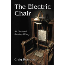 The Electric Chair: An Unnatural American History by Craig Brandon, 9780786444939