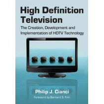 High Definition Television: The Creation, Development and Implementation of HDTV Technology by Philip J. Cianci, 9780786449750
