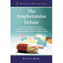 The Amphetamine Debate: The Use of Adderall, Ritalin and Related Drugs for Behavior Modification, Neuroenhancement and  Anti-Aging Purposes by Elaine A. Moore, 9780786458738