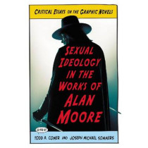 Sexual Ideology in the Works of Alan Moore: Critical Essays on the Graphic Novels by Todd A. Comer, 9780786464531