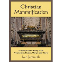 Christian Mummification: An Interpretative History of the Preservation of Saints, Martyrs and Others by Ken Jeremiah, 9780786465194