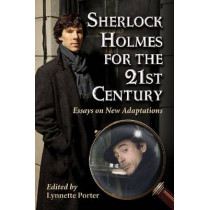 Sherlock Holmes for the 21st Century: Essays on New Adaptations by Lynnette Porter, 9780786468409