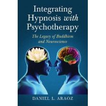 Integrating Hypnosis with Psychotherapy: The Legacy of Buddhism and Neuroscience by Daniel L. Araoz, 9780786470389