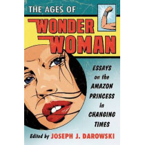 The Ages of Wonder Woman: Essays on the Amazon Princess in Changing Times by Joseph J. Darowski, 9780786471225