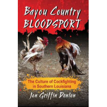 Bayou Country Bloodsport: The Culture of Cockfighting in Southern Louisiana by Jon Griffin Donlon, 9780786472475