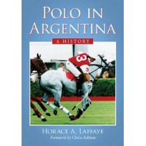 Polo in Argentina: A History by Horace A. Laffaye, 9780786475681