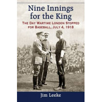 Nine Innings for the King: The Day Wartime London Stopped for Baseball, July 4, 1918 by Jim Leeke, 9780786478705