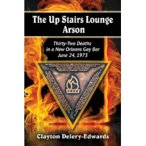 The Up Stairs Lounge Arson: Thirty-Two Deaths in a New Orleans Gay Bar, June 24, 1973 by Clayton Delery-Edwards, 9780786479535