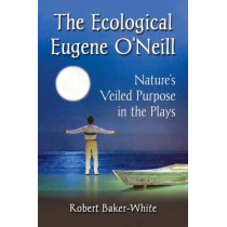 The Ecological Eugene O'Neill: Nature's Veiled Purpose in the Plays by Robert Baker-White, 9780786498758